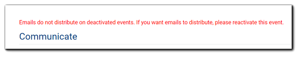 "Screenshot: Message about deactivated events and email distribution. Transcript: ""Emails do not distribute on deactivated events. If you want emails to distribute, please reactivate this event."""